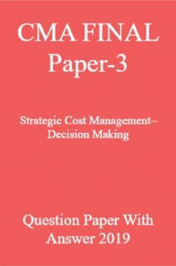 CMA FINAL Paper-3  Strategic Cost Management–Decision Making Question Paper With Answer 2019
