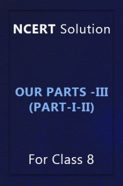 NCERT Solution For Class 8 Our Parts -III (Part-I-II)