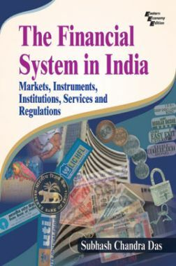 The Financial System In India: Markets, Instruments, Institutions, Services And Regulations