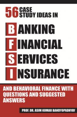 Fifty Six Case Study Ideas In Banking, Financial Services, Insurance And Behavioural Finance With Questions And Suggested Answers