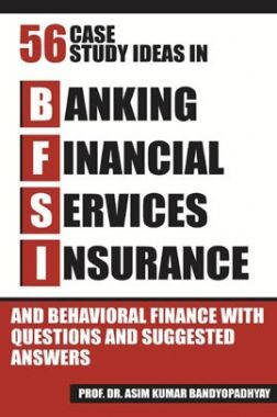 Fifty Six Case Study Ideas In Banking, Financial Services, Insurance And Behavioral Finance With Questions And Suggested Answers