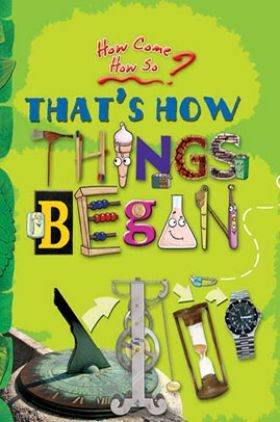 How come? How so? That's how things began: the inventions that changed our world