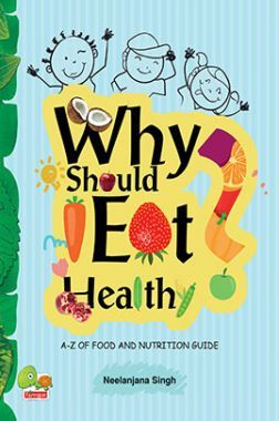 Why Should I Eat Healthy : A-Z of Food and Nutrition Guide