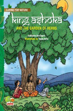 Caring for Nature : King Ashoka and the garden of herbs (A lesson from history about trees and plants and their benefits)