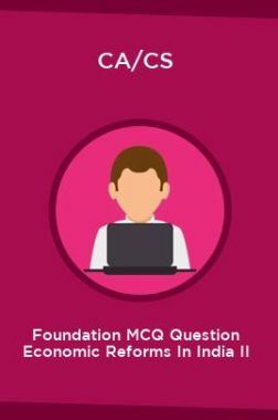 CA/CS Foundation MCQ Question Economic Reforms In India II