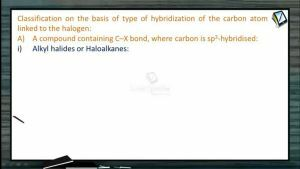 Halogen Compounds - Classification On The Basis Of Type Of Hybridization Of The Carbon Atom Linked To The Halogen (Session 1)