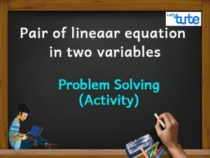 Pair Of Linear Equations In Two Variables - Problem Solving - Activity Video By Lets Tute