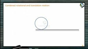 Rotational Motion - Combined Rotational And Translation Motion (Session 1)